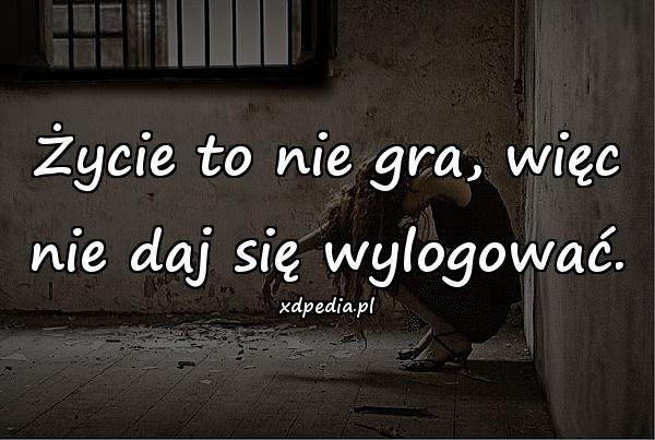 Życie to nie gra, więc nie daj się wylogować.