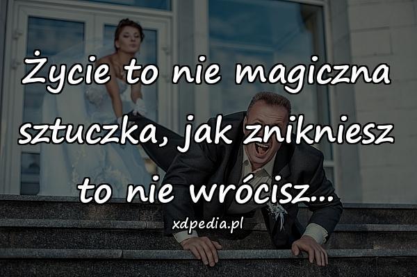 Życie to nie magiczna sztuczka, jak znikniesz to nie wrócisz...