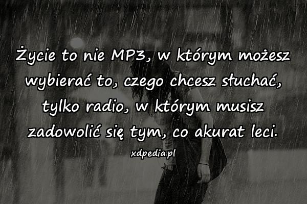 Życie to nie MP3, w którym możesz wybierać to, czego chcesz słuchać, tylko radio, w którym musisz zadowolić się tym, co akurat leci.