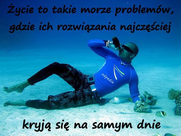 Życie to takie morze problemów, gdzie ich rozwiązania najczęściej kryją się na samym dnie
