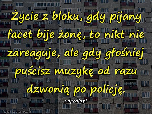 Życie z bloku, gdy pijany facet bije żonę, to nikt nie zareaguje, ale gdy głośniej puścisz muzykę od razu dzwonią po policję.