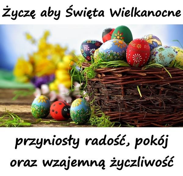 Życzę aby Święta Wielkanocne przyniosły radość, pokój oraz wzajemną życzliwość.