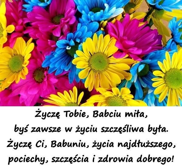 Życzę Tobie, Babciu miła, byś zawsze w życiu szczęśliwa była. Życzę Ci, Babuniu, życia najdłuższego, pociechy, szczęścia i zdrowia dobrego!