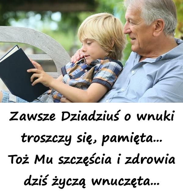 Zawsze Dziadziuś o wnuki troszczy się, pamięta... Toż Mu szczęścia i zdrowia dziś życzą wnuczęta...