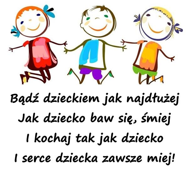 Bądź dzieckiem jak najdłużej Jak dziecko baw się, śmiej I kochaj tak jak dziecko I serce dziecka zawsze miej!