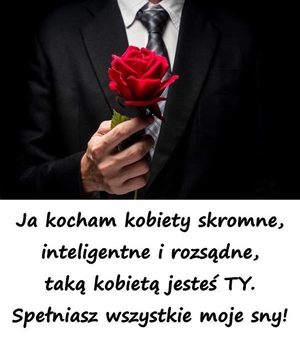 Ja kocham kobiety skromne, inteligentne i rozsądne, taką kobietą jesteś TY. Spełniasz wszystkie moje sny!