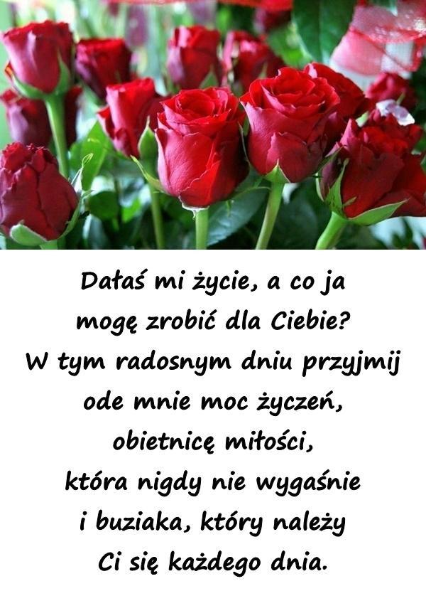Dałaś mi życie, a co ja mogę zrobić dla Ciebie? W tym radosnym dniu przyjmij ode mnie moc życzeń, obietnicę miłości, która nigdy nie wygaśnie i buziaka, który należy Ci się każdego dnia.