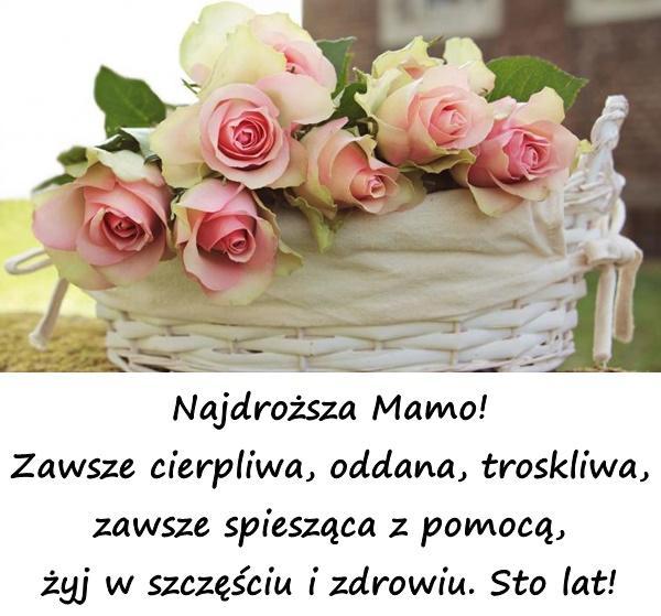 Najdroższa Mamo! Zawsze cierpliwa, oddana, troskliwa, zawsze spiesząca z pomocą, żyj w szczęściu i zdrowiu. Sto lat!