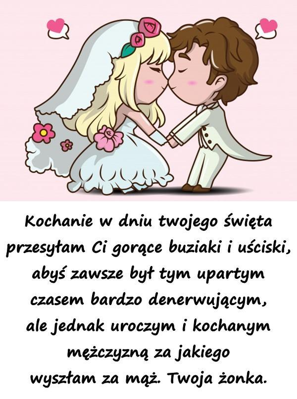 Kochanie w dniu twojego święta przesyłam Ci gorące buziaki i uściski, abyś zawsze był tym upartym czasem bardzo denerwującym, ale jednak uroczym i kochanym mężczyzną za jakiego wyszłam za mąż. Twoja żonka.