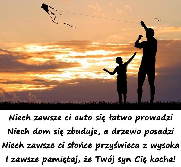 Niech zawsze ci auto się łatwo prowadzi Niech dom się zbuduje, a drzewo posadzi Niech zawsze ci słońce przyświeca z wysoka I zawsze pamiętaj, że Twój syn Cię kocha!