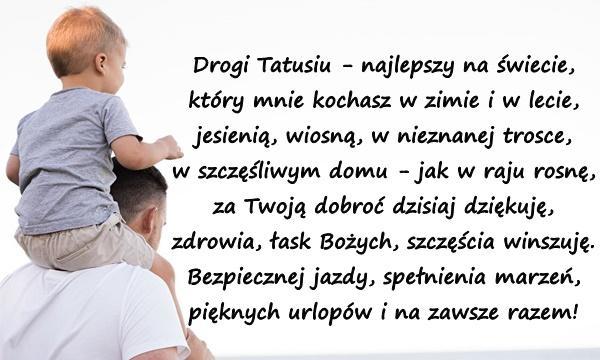 Drogi Tatusiu - najlepszy na świecie, który mnie kochasz w zimie i w lecie, jesienią, wiosną, w nieznanej trosce, w szczęśliwym domu - jak w raju rosnę, za Twoją dobroć dzisiaj dziękuję, zdrowia, łask Bożych, szczęścia winszuję. Bezpiecznej jazdy, spełnienia marzeń, pięknych urlopów i na zawsze razem!