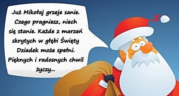 Już Mikołaj grzeje sanie. Czego pragniesz, niech się stanie. Każde z marzeń skrytych w głębi Święty Dziadek może spełni. Pięknych i radosnych chwil życzy