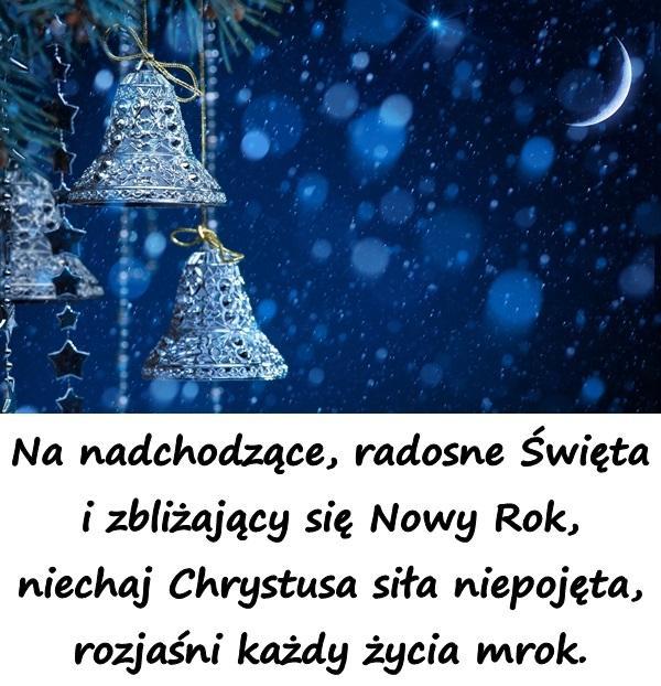 Na nadchodzące, radosne Święta i zbliżający się Nowy Rok, niechaj Chrystusa siła niepojęta, rozjaśni każdy życia mrok.