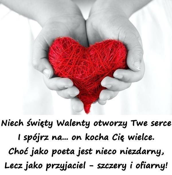 Niech święty Walenty otworzy Twe serce I spójrz na... on kocha Cię wielce. Choć jako poeta jest nieco niezdarny, Lecz jako przyjaciel - szczery i ofiarny!