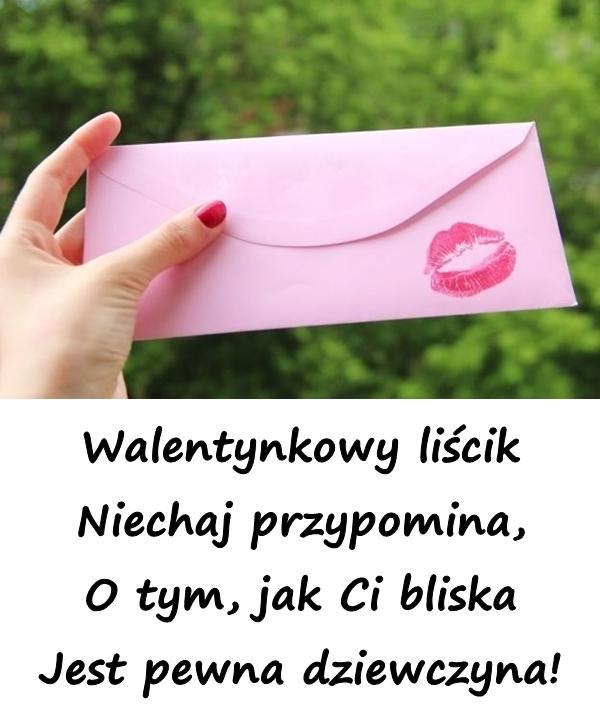 Walentynkowy liścik Niechaj przypomina, O tym, jak Ci bliska Jest pewna dziewczyna!