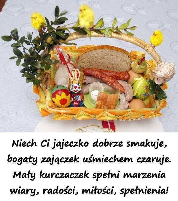 Niech Ci jajeczko dobrze smakuje, bogaty zajączek uśmiechem czaruje. Mały kurczaczek spełni marzenia wiary, radości, miłości, spełnienia!