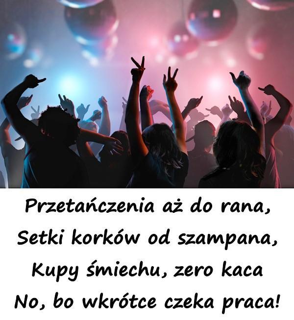 Przetańczenia aż do rana, Setki korków od szampana, Kupy śmiechu, zero kaca No, bo wkrótce czeka praca!