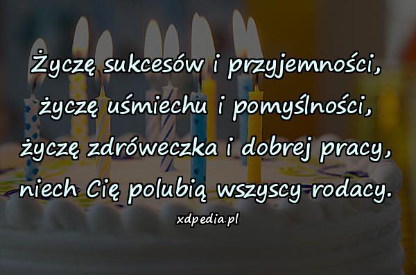 Życzę sukcesów i przyjemności, życzę uśmiechu i pomyślności, życzę zdróweczka i dobrej pracy, niech Cię polubią wszyscy rodacy.