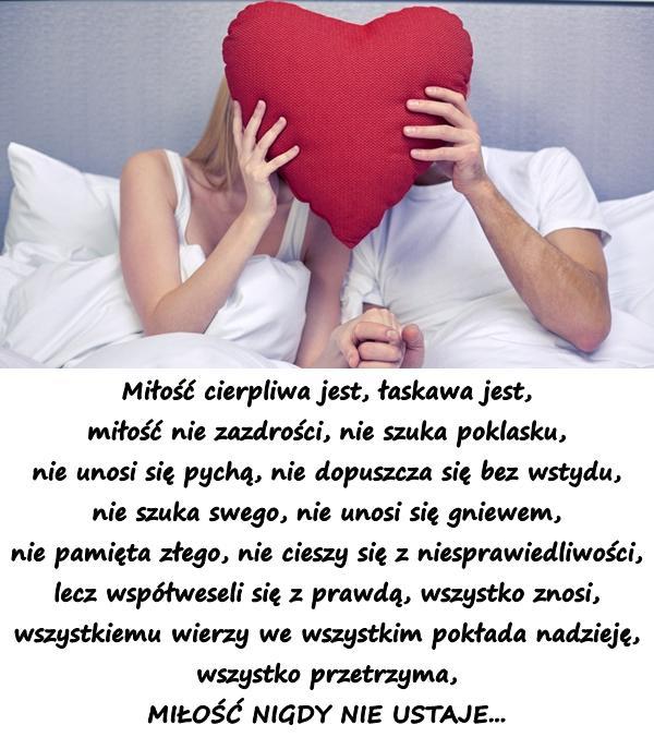 Miłość cierpliwa jest, łaskawa jest, miłość nie zazdrości, nie szuka poklasku, nie unosi się pychą, nie dopuszcza się bez wstydu, nie szuka swego, nie unosi się gniewem, nie pamięta złego, nie cieszy się z niesprawiedliwości, lecz współweseli się z prawdą, wszystko znosi, wszystkiemu wierzy we wszystkim pokłada nadzieję, wszystko przetrzyma, MIŁOŚĆ NIGDY NIE USTAJE...