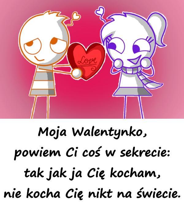 Moja Walentynko, powiem Ci coś w sekrecie: tak jak ja Cię kocham, nie kocha Cię nikt na świecie.
