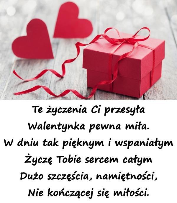 Te życzenia Ci przesyła Walentynka pewna miła. W dniu tak pięknym i wspaniałym Życzę Tobie sercem całym Dużo szczęścia, namiętności, Nie kończącej się miłości.