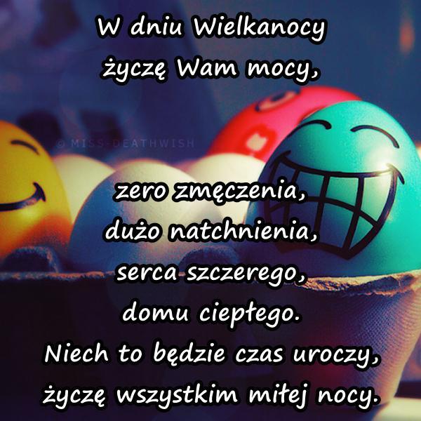 W dniu Wielkanocy życzę Wam mocy, zero zmęczenia, dużo natchnienia, serca szczerego, domu ciepłego. Niech to będzie czas uroczy, życzę wszystkim miłej nocy.