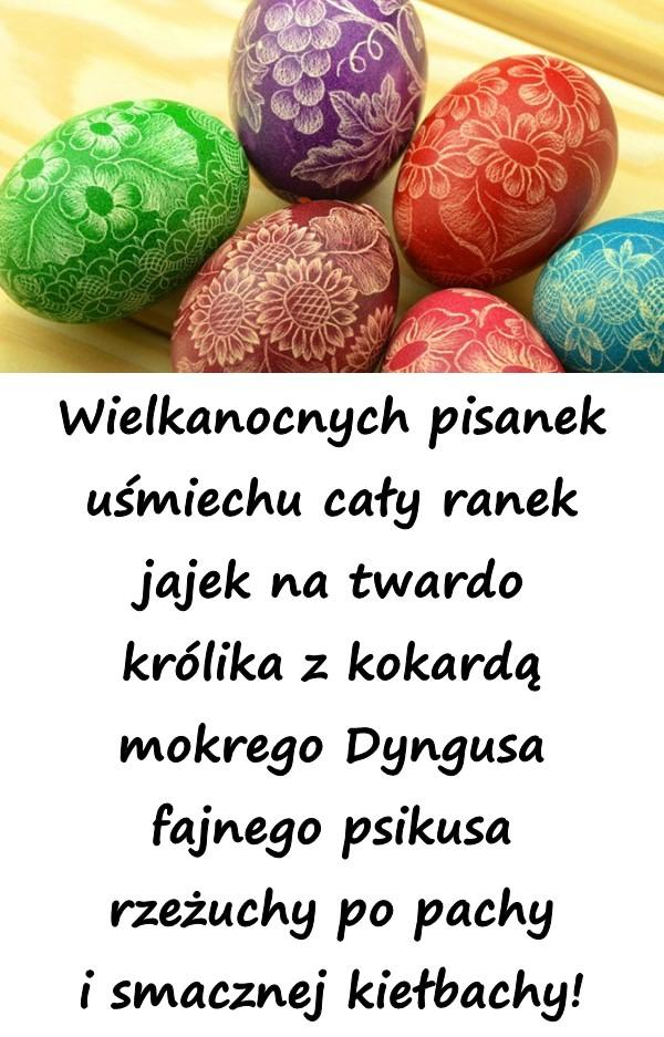 Wielkanocnych pisanek uśmiechu cały ranek jajek na twardo królika z kokardą mokrego Dyngusa fajnego psikusa rzeżuchy po pachy i smacznej kiełbachy!