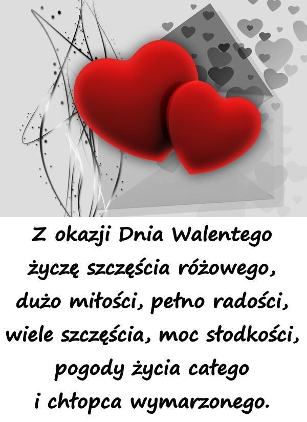 Z okazji Dnia Walentego życzę szczęścia różowego, dużo miłości, pełno radości, wiele szczęścia, moc słodkości, pogody życia całego i chłopca wymarzonego.