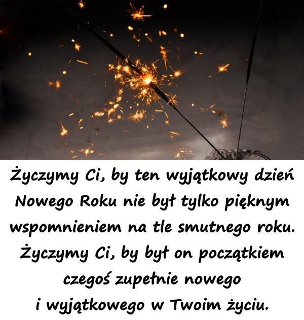 Życzymy Ci, by ten wyjątkowy dzień Nowego Roku nie był tylko pięknym wspomnieniem na tle smutnego roku. Życzymy Ci, by był on początkiem czegoś zupełnie nowego i wyjątkowego w Twoim życiu.