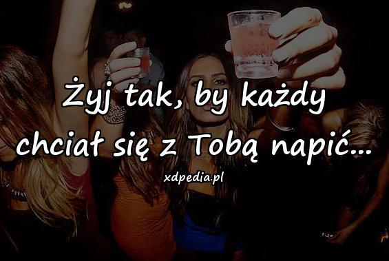 Żyj tak, by każdy chciał się z Tobą napić...