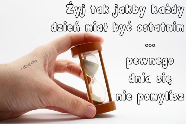 Żyj tak jakby każdy dzień miał być ostatnim ...pewnego dnia się nie pomylisz